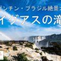 【動画】世界最大「イグアスの滝」/アルゼンチン・ブラジル絶景旅行ガイド